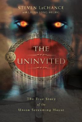 The Uninvited: The True Story of the Union Screaming House  by  Steven A. LaChance