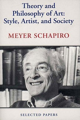 Theory and Philosophy of Art: Style, Artist, and Society, Selected Papers Volume IV  by  Meyer Schapiro