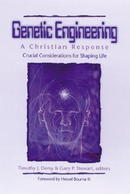 Genetic Engineering: A Christian Response: Crucial Considerations for Shaping Life Timothy J. Demy