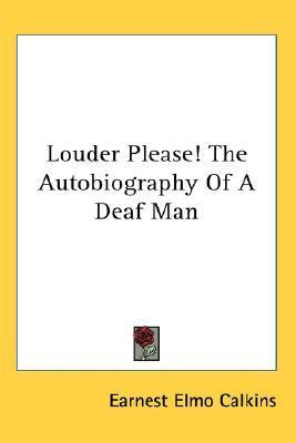Louder Please! the Autobiography of a Deaf Man Earnest Elmo Calkins