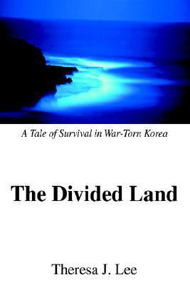 The Divided Land: A Tale of Survival in War-Torn Korea  by  Theresa J. Lee