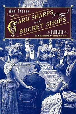 Card Sharps and Bucket Shops: Gambling in Nineteenth-Century America Ann Fabian