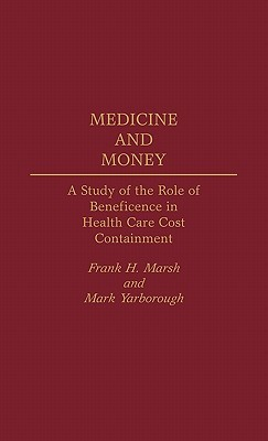 Medicine and Money: A Study of the Role of Beneficence in Health Care Cost Containment  by  Frank H. Marsh