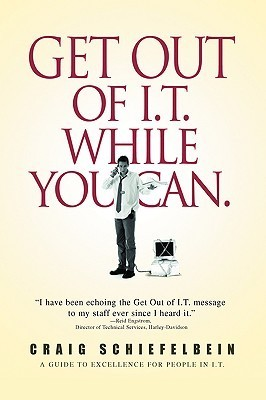 Get Out of I.T. While You Can.: A Guide to Excellence for People in I.T. Craig Schiefelbein