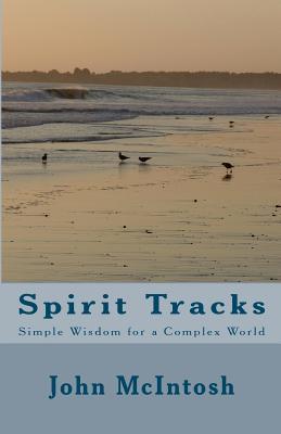 Spirit Tracks: Simple Wisdom for a Complex World  by  John McIntosh