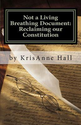 Not a Living Breathing Document: Reclaiming Our Constitution: An Introduction to the Historic Foundations of American Liberty  by  KrisAnne Hall