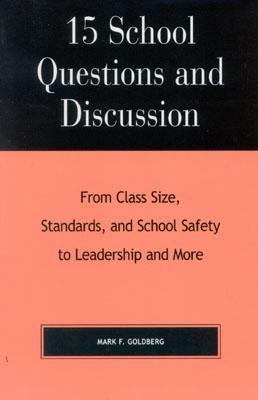 15 School Questions and Discussion: From Class Size, Standards, and School Safety to Leadership and More Mark F. Goldberg