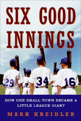 Six Good Innings: How One Small Town Became a Little League Giant Mark Kreidler