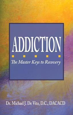 Addiction: The Master Keys to Recovery: The Step-By-Step Plan for Achieving Recovery Consciousness  by  Michael J. De Vito