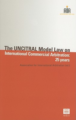 The UNCITRAL Model Law on International Commercial Arbitration: 25 Years  by  Association for International Arbitratio