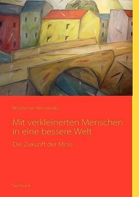 Mit verkleinerten Menschen in eine bessere Welt: Die Zukunft der Minis  by  Woldemar Wenzelsky