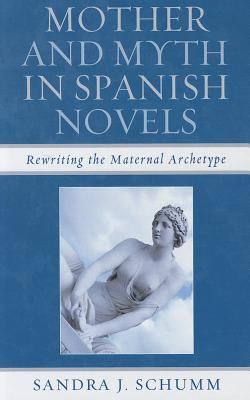 Mother and Myth in Spanish Novels: Rewriting the Maternal Archetype Sandra J. Schumm