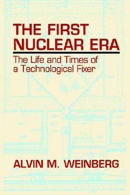 The First Nuclear Era: The Life and Times of Nuclear Fixer  by  Alvin M. Weinberg