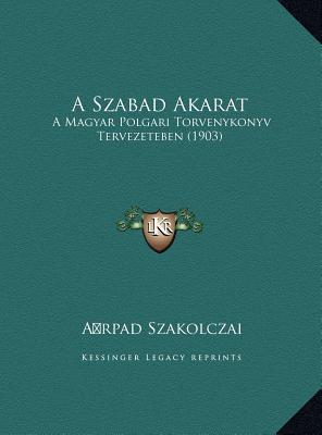 A Szabad Akarat: A Magyar Polgari Torvenykonyv Tervezeteben (1903)  by  A. Rpad Szakolczai
