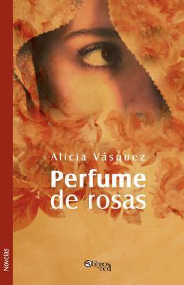 Perfume de Rosas  by  Alicia Vásquez