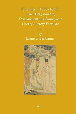 Chen Jiru (1558-1639): The Development and Subsequent Uses of Literary Personae  by  Jamie Greenbaum