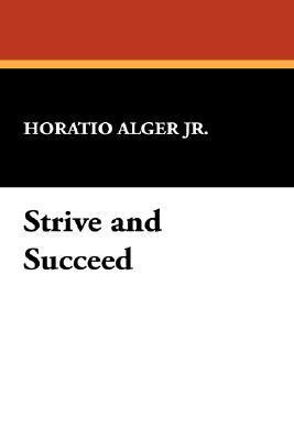 Strive and Succeed Horatio Alger Jr.
