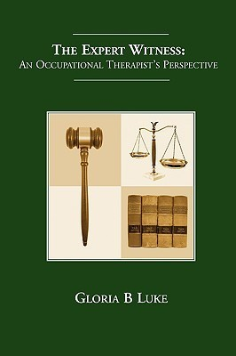 The Expert Witness - An Occupational Therapists Perspective  by  Gloria B. Luke