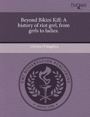Beyond Bikini Kill: A History of Riot Grrl, from Grrls to Ladies  by  Christa DAngelica