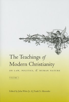 The Teachings of Modern Christianity on Law, Politics, and Human Nature Volume 1 John Witte Jr.