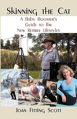 Skinning the Cat: A Baby Boomers Guide to the New Retiree Lifestyles  by  Joan, Fitting Scott