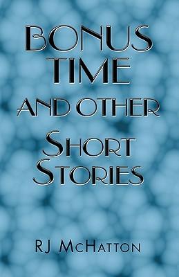 Bonus Time and Other Short Stories Bonus Time and Other Short Stories  by  R.J. McHatton