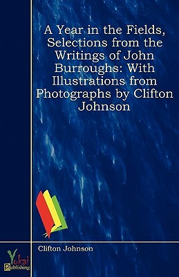 A Year in the Fields, Selections from the Writings of John Burroughs: With Illustrations from Photographs  by  Clifton Johnson by John Burroughs
