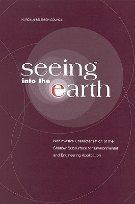 Seeing Into the Earth: Noninvasive Characterization of the Shallow Subsurface for Environmental and Engineering Applications  by  National Research Council