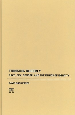 Thinking Queerly: Posthumanist Essays on Ethics and Identity (Cultural Politics and the Promise of Democracy) David Ross Fryer