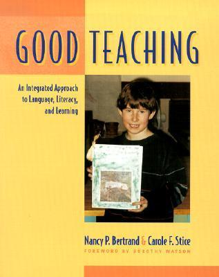 Good Teaching: An Integrated Approach to Language, Literacy, and Learning  by  Nancy P. Bertrand