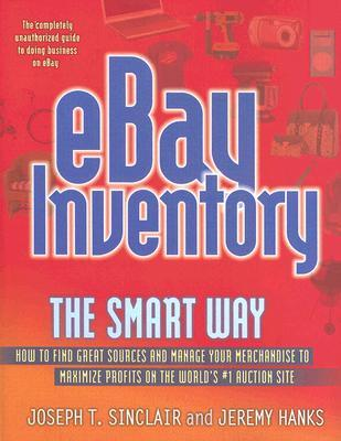 Ebay Inventory the Smart Way: How to Find Great Sources and Manage Your Merchandise to Maximize Profits on the Worlds #1 Auction Site Joseph T. Sinclair