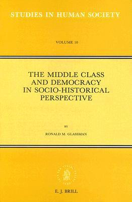 The Middle Class And Democracy In Socio Historical Perspective (Studies In Human Society, Vol 10) (Studies In Human Society, Vol 10) Ronald M. Glassman