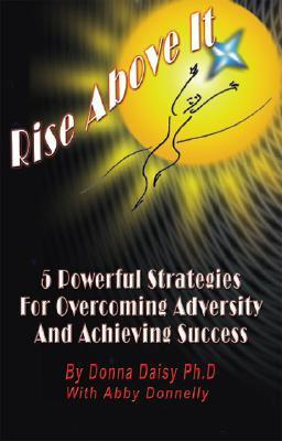 Rise Above It: 5 Powerful Strategies for Overcoming Adversity and Achieving Success Donna Daisy