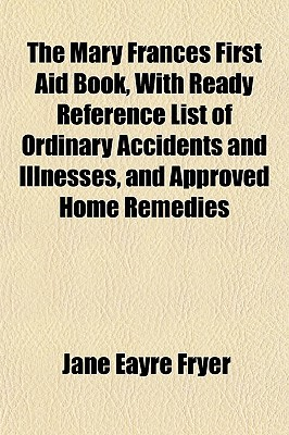 The Mary Frances First Aid Book, with Ready Reference List of Ordinary Accidents and Illnesses, and Approved Home Remedies  by  Jane Eayre Fryer