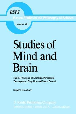 Studies Of Mind And Brain: Neural Principles Of Learning, Perception, Development, Cognition, And Motor Control S.T. Grossberg