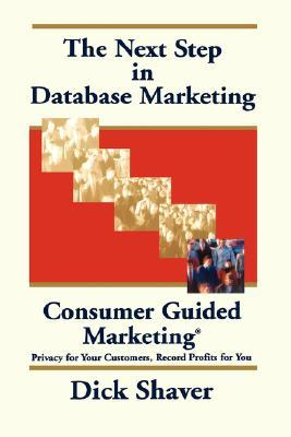 The Next Step in Database Marketing: Consumer Guided Marketing: Privacy for Your Customers, Record Profits for You  by  Dick Shaver