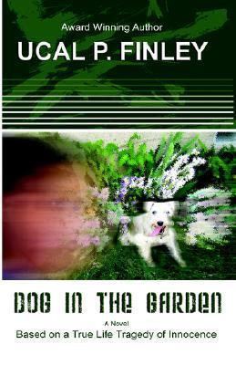 Dog in the Garden: Based on a True Life Tragedy of Innocence Ucal P. Finley