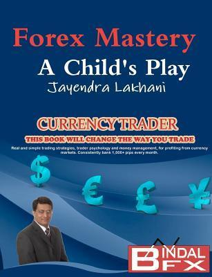 Forex Mastery - A Childs Play  by  MR Jayendra Lakhani