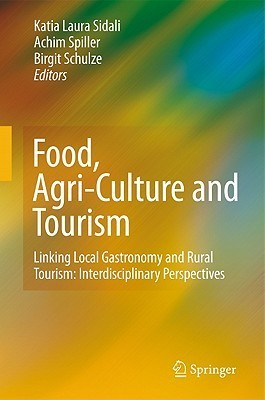 Food, Agri-Culture and Tourism: Linking Local Gastronomy and Rural Tourism: Interdisciplinary Perspectives  by  Katia Laura Sidali