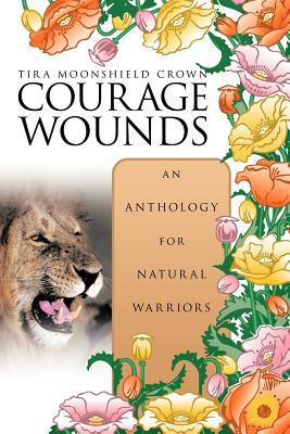 Courage Wounds- An Anthology for Natural Warriors Tira Moonshield Crown