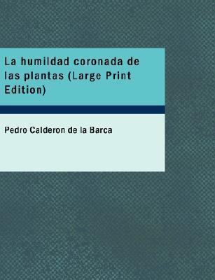 La humildad coronada de las plantas: Auto sacramental alegórico Pedro Calderón de la Barca