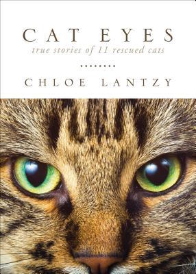 Cat Eyes: True Stories of 11 Rescued Cats  by  Chloe Lantzy