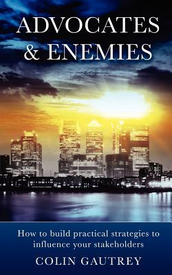 Advocates & Enemies: How to Build Practical Strategies to Influence Your Stakeholders Colin Gautrey