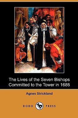 The Lives of the Seven Bishops Committed to the Tower in 1688  by  Agnes Strickland