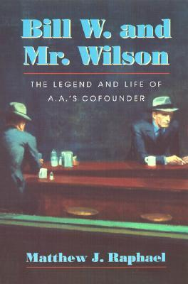 Bill W. and Mr. Wilson: The Legend and Life of A.A.s Cofounder  by  Matthew J. Raphael