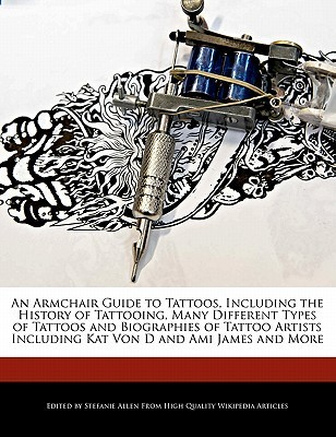 An  Armchair Guide to Tattoos, Including the History of Tattooing, Many Different Types of Tattoos and Biographies of Tattoo Artists Including Kat Von Stefanie Allen