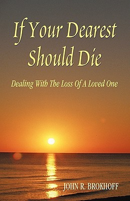 If Your Dearest Should Die: Dealing with the Loss of a Loved One John R. Brokhoff