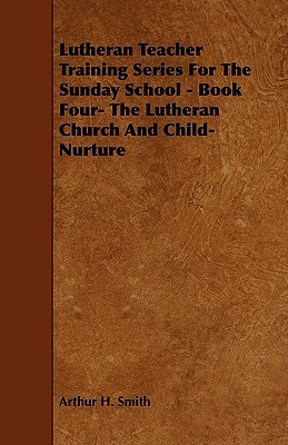 Lutheran Teacher Training Series for the Sunday School - Book Four- The Lutheran Church and Child-Nurture Arthur H. Smith