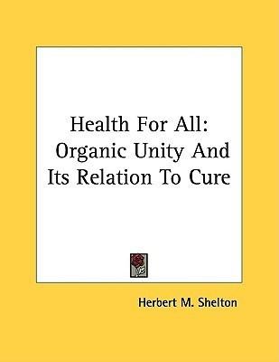 Health for All: Organic Unity and Its Relation to Cure  by  Herbert M. Shelton