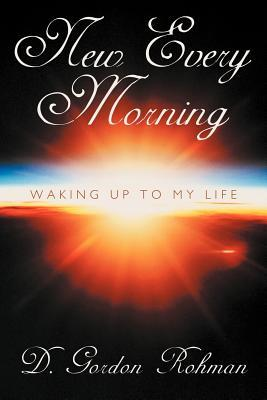 New Every Morning: Waking Up to My Life  by  D. Gordon Rohman